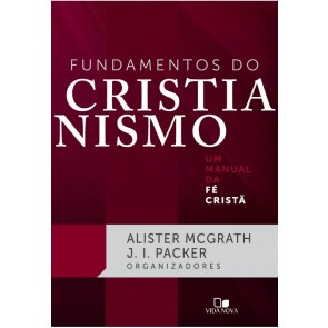 FUNDAMENTOS DO CRISTIANISMO: UM MANUAL DA FÉ CRISTÃ - ALISTER MCGRATH