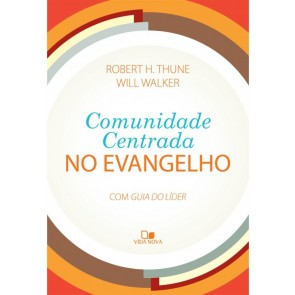 COMUNIDADE CENTRADA NO EVANGELHO - COM GUIA DO LÍDER - ROBERT H. THUNE E WILL WALKER