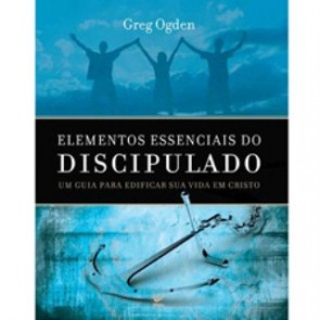 ELEMENTOS ESSENCIAIS DO DISCIPULADO - GREG OGDEN