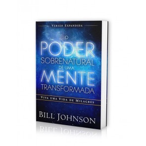 PODER SOBRENATURAL DE UMA MENTE TRANSFORMADA, O - BILL JOHNSON