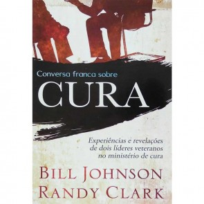CONVERSA FRANCA SOBRE CURA - BILL JOHNSON E RANDY CLARK